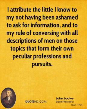 John Locke - I attribute the little I know to my not having been ashamed to ask for information, and to my rule of conversing with all descriptions of men on those topics that form their own peculiar professions and pursuits.