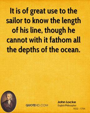 John Locke - It is of great use to the sailor to know the length of his line, though he cannot with it fathom all the depths of the ocean.