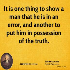 John Locke - It is one thing to show a man that he is in an error, and another to put him in possession of the truth.