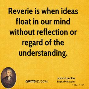 John Locke - Reverie is when ideas float in our mind without reflection or regard of the understanding.
