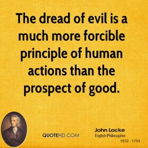 John Locke - The dread of evil is a much more forcible principle of human actions than the prospect of good.