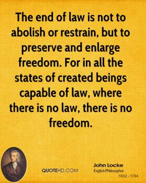 John Locke - The end of law is not to abolish or restrain, but to preserve and enlarge freedom. For in all the states of created beings capable of law, where there is no law, there is no freedom.