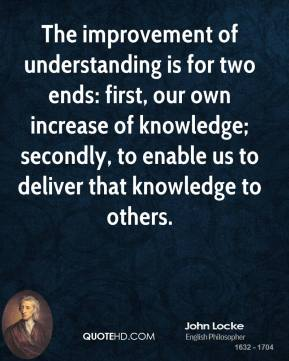 The improvement of understanding is for two ends: first, our own increase of knowledge; secondly, to enable us to deliver that knowledge to others.