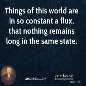 John Locke - Things of this world are in so constant a flux, that nothing remains long in the same state.