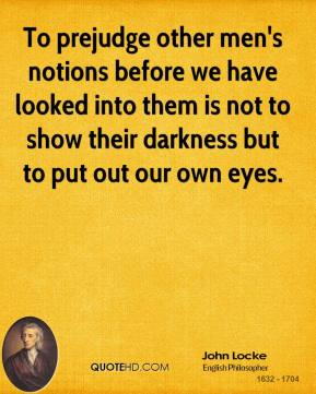 John Locke - To prejudge other men's notions before we have looked into them is not to show their darkness but to put out our own eyes.