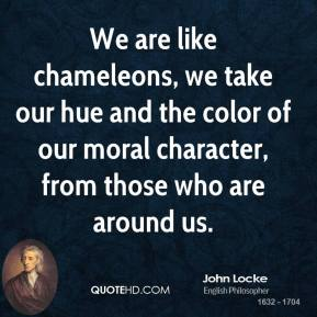 We are like chameleons, we take our hue and the color of our moral character, from those who are around us.