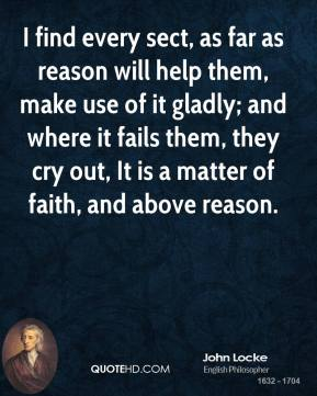 John Locke  - I find every sect, as far as reason will help them, make use of it gladly; and where it fails them, they cry out, It is a matter of faith, and above reason.