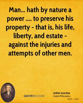 John Locke  - Man... hath by nature a power .... to preserve his property - that is, his life, liberty, and estate - against the injuries and attempts of other men.