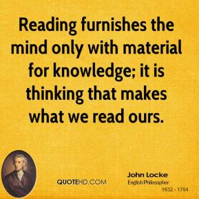 John Locke  - Reading furnishes the mind only with material for knowledge; it is thinking that makes what we read ours.