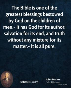 John Locke  - The Bible is one of the greatest blessings bestowed by God on the children of men.- It has God for its author; salvation for its end, and truth without any mixture for its matter.- It is all pure.