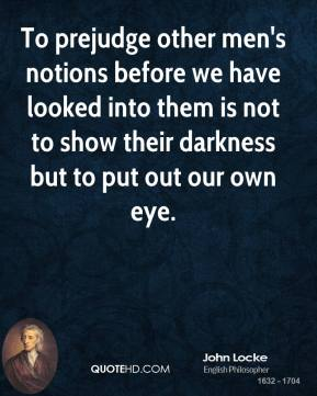 John Locke  - To prejudge other men's notions before we have looked into them is not to show their darkness but to put out our own eye.