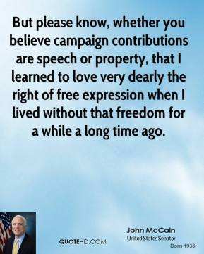 John McCain - But please know, whether you believe campaign contributions are speech or property, that I learned to love very dearly the right of free expression when I lived without that freedom for a while a long time ago.