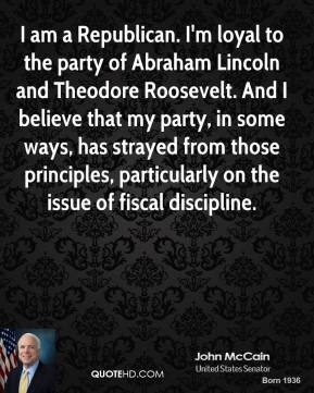 I am a Republican. I'm loyal to the party of Abraham Lincoln and Theodore Roosevelt. And I believe that my party, in some ways, has strayed from those principles, particularly on the issue of fiscal discipline.
