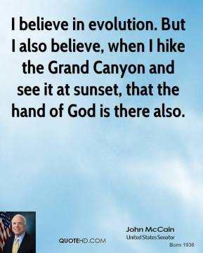 I believe in evolution. But I also believe, when I hike the Grand Canyon and see it at sunset, that the hand of God is there also.