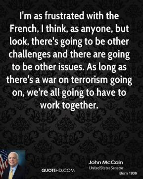 I'm as frustrated with the French, I think, as anyone, but look, there's going to be other challenges and there are going to be other issues. As long as there's a war on terrorism going on, we're all going to have to work together.