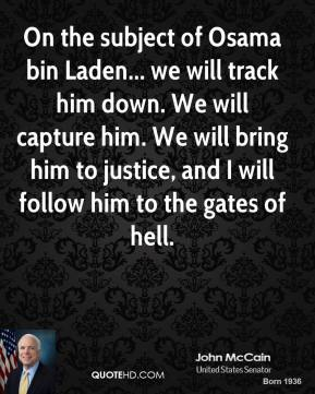 On the subject of Osama bin Laden... we will track him down. We will capture him. We will bring him to justice, and I will follow him to the gates of hell.