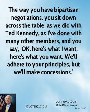 The way you have bipartisan negotiations, you sit down across the table, as we did with Ted Kennedy, as I've done with many other members, and you say, 'OK, here's what I want, here's what you want. We'll adhere to your principles, but we'll make concessions.'