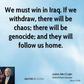 John McCain - We must win in Iraq. If we withdraw, there will be chaos; there will be genocide; and they will follow us home.