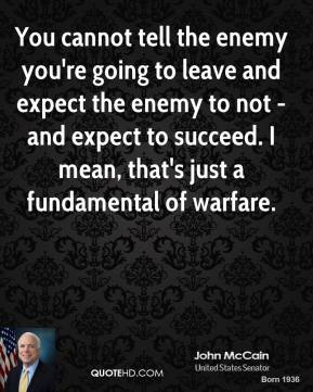 John McCain - You cannot tell the enemy you're going to leave and expect the enemy to not - and expect to succeed. I mean, that's just a fundamental of warfare.