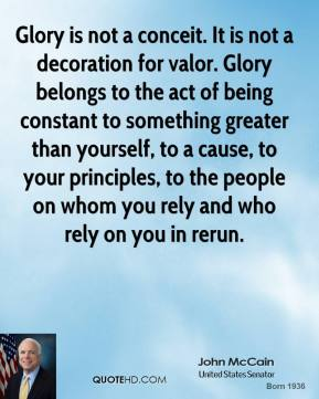 John McCain  - Glory is not a conceit. It is not a decoration for valor. Glory belongs to the act of being constant to something greater than yourself, to a cause, to your principles, to the people on whom you rely and who rely on you in rerun.