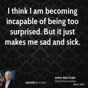 John McCain  - I think I am becoming incapable of being too surprised. But it just makes me sad and sick.