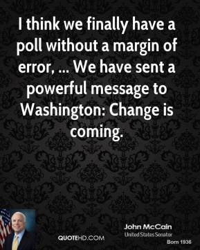 John McCain  - I think we finally have a poll without a margin of error, ... We have sent a powerful message to Washington: Change is coming.