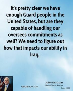 John McCain  - It's pretty clear we have enough Guard people in the United States, but are they capable of handling our oversees commitments as well? We need to figure out how that impacts our ability in Iraq.