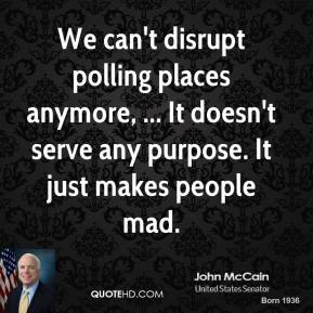 John McCain  - We can't disrupt polling places anymore, ... It doesn't serve any purpose. It just makes people mad.