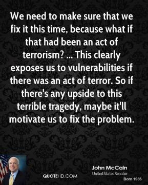John McCain  - We need to make sure that we fix it this time, because what if that had been an act of terrorism? ... This clearly exposes us to vulnerabilities if there was an act of terror. So if there's any upside to this terrible tragedy, maybe it'll motivate us to fix the problem.