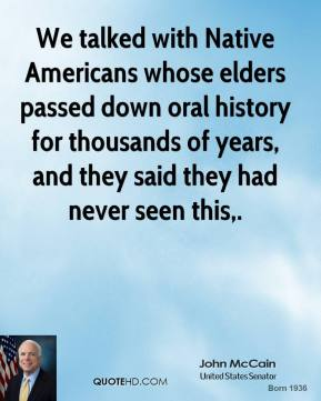 John McCain  - We talked with Native Americans whose elders passed down oral history for thousands of years, and they said they had never seen this.