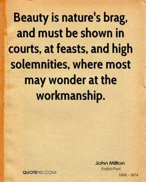 John Milton - Beauty is nature's brag, and must be shown in courts, at feasts, and high solemnities, where most may wonder at the workmanship.