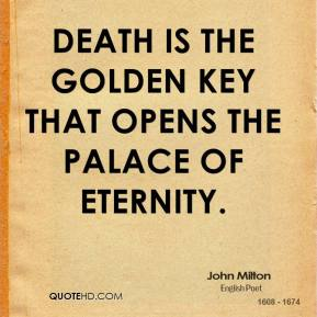 John Milton - Death is the golden key that opens the palace of eternity.