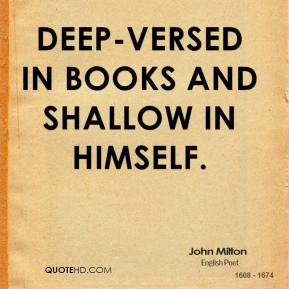 Deep-versed in books and shallow in himself.