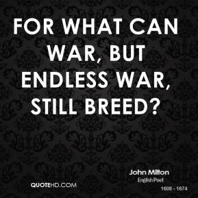 John Milton - For what can war, but endless war, still breed?