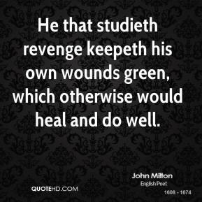 John Milton - He that studieth revenge keepeth his own wounds green, which otherwise would heal and do well.