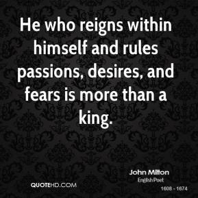 John Milton - He who reigns within himself and rules passions, desires, and fears is more than a king.