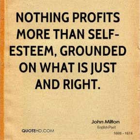 John Milton - Nothing profits more than self-esteem, grounded on what is just and right.