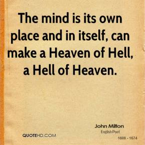 John Milton - The mind is its own place and in itself, can make a Heaven of Hell, a Hell of Heaven.