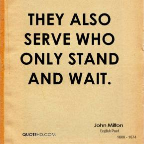 They also serve who only stand and wait.