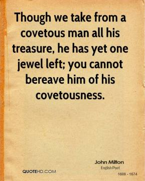 John Milton - Though we take from a covetous man all his treasure, he has yet one jewel left; you cannot bereave him of his covetousness.