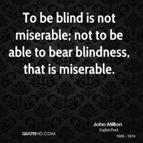 To be blind is not miserable; not to be able to bear blindness, that is miserable.