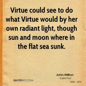 John Milton - Virtue could see to do what Virtue would by her own radiant light, though sun and moon where in the flat sea sunk.