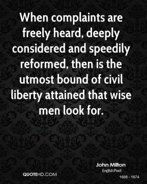 John Milton - When complaints are freely heard, deeply considered and speedily reformed, then is the utmost bound of civil liberty attained that wise men look for.