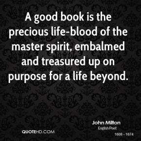 John Milton  - A good book is the precious life-blood of the master spirit, embalmed and treasured up on purpose for a life beyond.