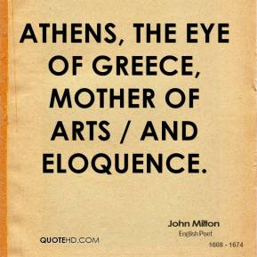 John Milton  - Athens, the eye of Greece, mother of arts / And eloquence.