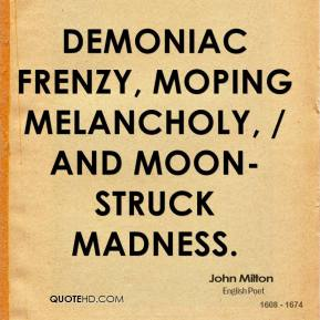 John Milton  - Demoniac frenzy, moping melancholy, / And moon-struck madness.