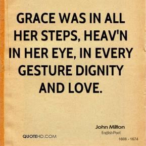 Grace was in all her steps, Heav'n in her Eye, In every gesture dignity and love.