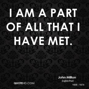 John Milton  - I am a part of all that I have met.
