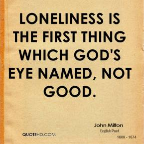 John Milton  - Loneliness is the first thing which God's eye named, not good.
