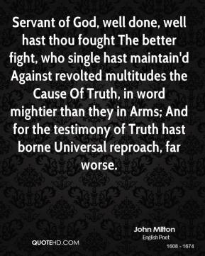 Servant of God, well done, well hast thou fought The better fight, who single hast maintain'd Against revolted multitudes the Cause Of Truth, in word mightier than they in Arms; And for the testimony of Truth hast borne Universal reproach, far worse.